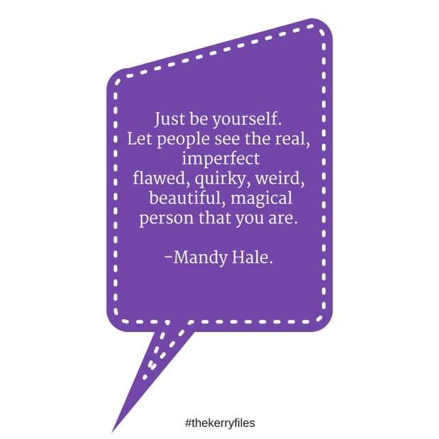 Just be yourself.Let people see the real, imperfectflawed, quirky, weird, beautiful, magicalperson that you are.-Mandy Hale.