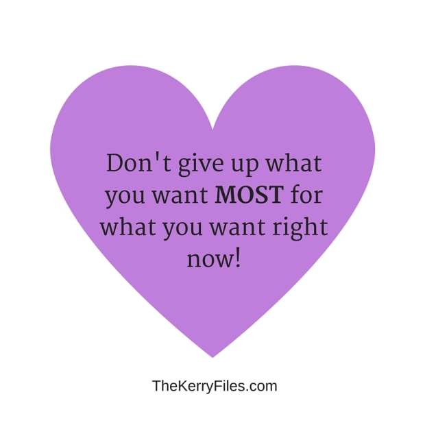 Don't give up what you want most or what you want RIGHT NOW.