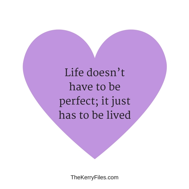 life doesn't have to be perfect; it just has to be lived