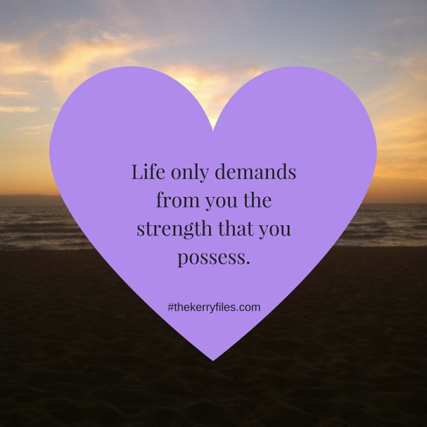 Life only demands from you the strength that you possess.