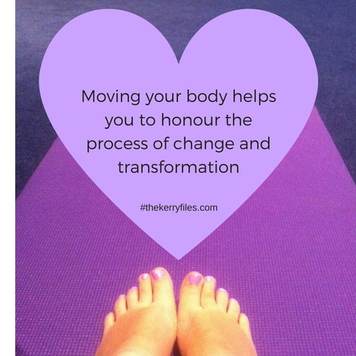 Moving your body helps you to honour the process of change and transformation