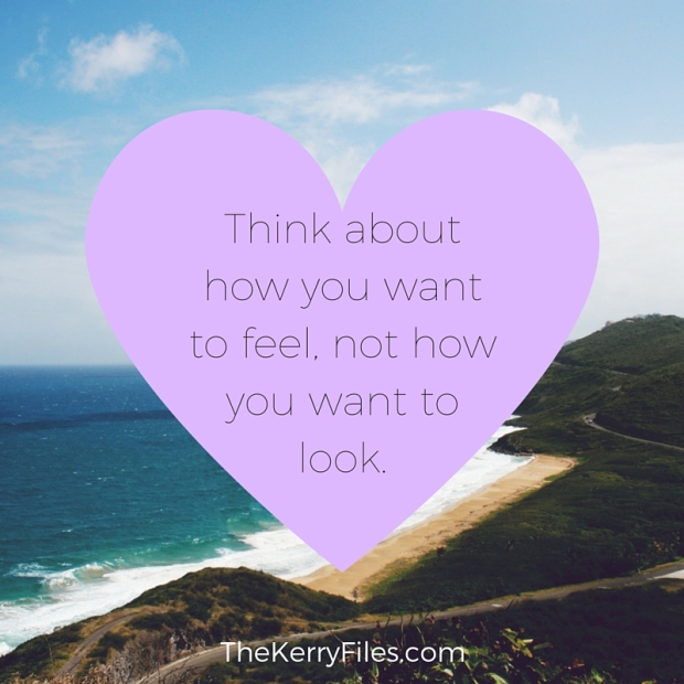 Think about how you want to feel, not how you want to look.