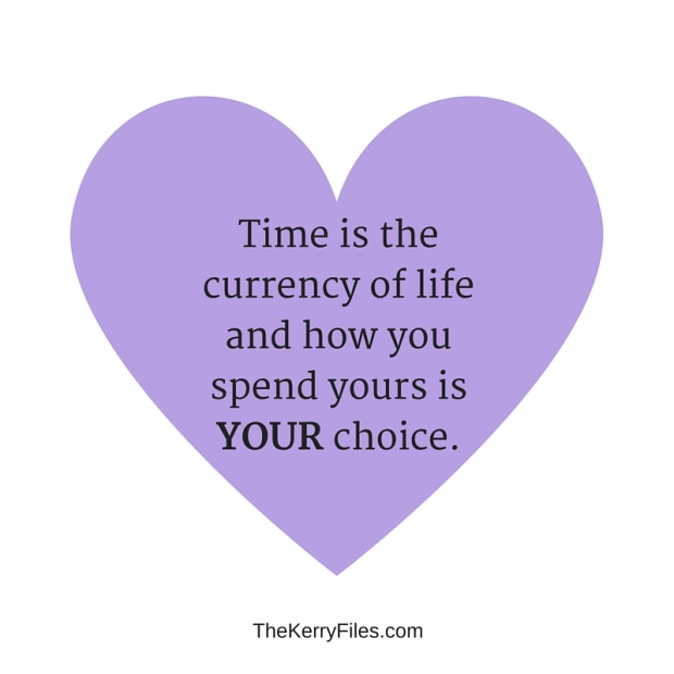 Time is the currency of life and how you spend yours is YOUR choice.