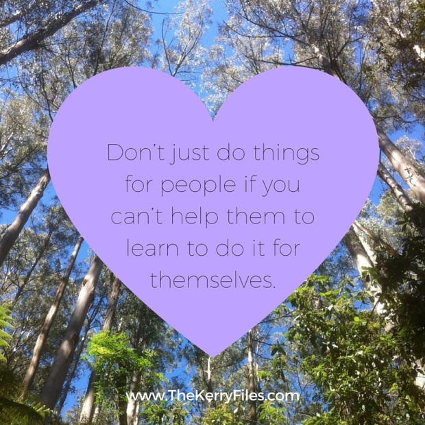 Don't just do things for people if you can't help them to learn to do it for themselves.