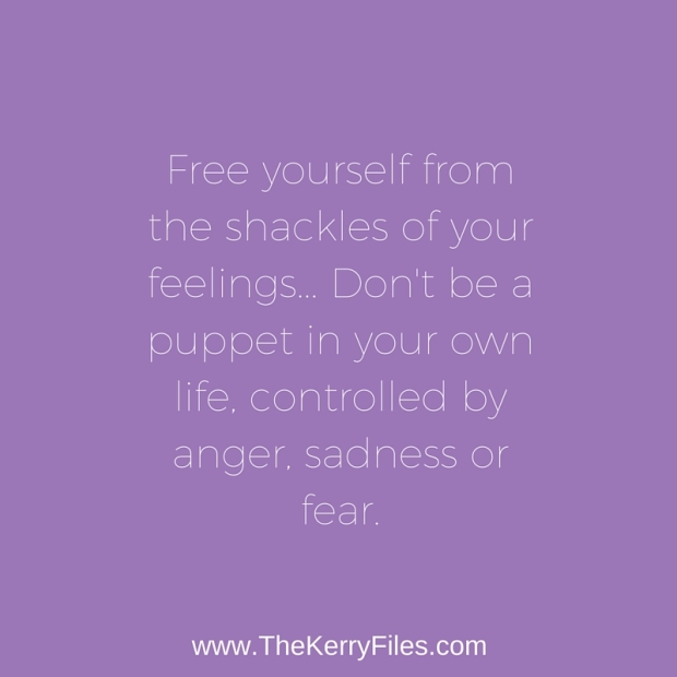 Find freedom from the shackles of your feelings. Don't be a puppet in your own life.