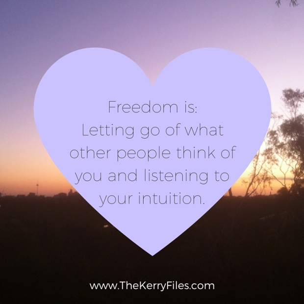 Freedom is_Letting go of what other people think of you and listening to your intuition