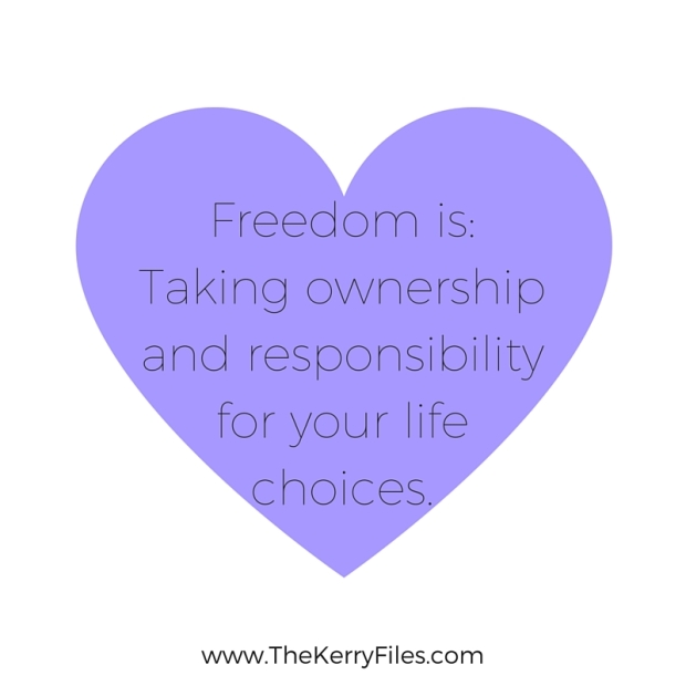 Freedom is_Taking ownership and responsibility for your life choices.