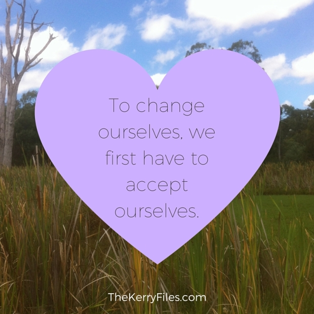 To change ourselves, we first have to accept ourselves