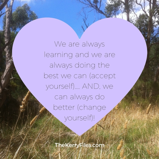 We are always learning and we are always doing the best we can (accept yourself).... AND, we can always do better (change yourself)!